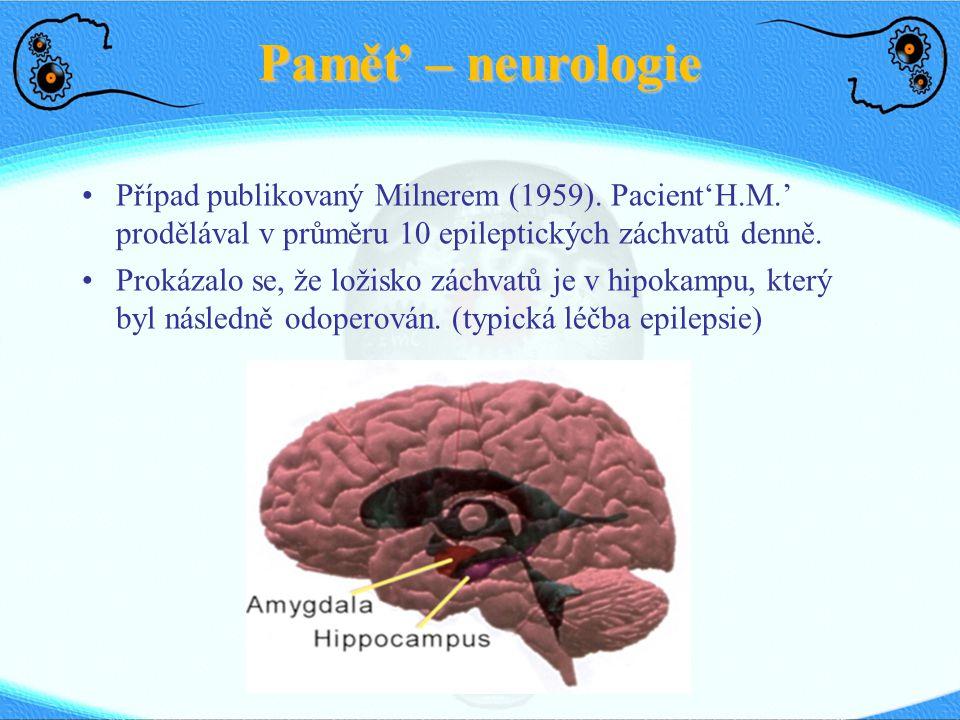 Paměť – neurologie Případ publikovaný Milnerem (1959). Pacient'H.M.' prodělával v průměru 10 epileptických záchvatů denně. Prokázalo se, že ložisko zá
