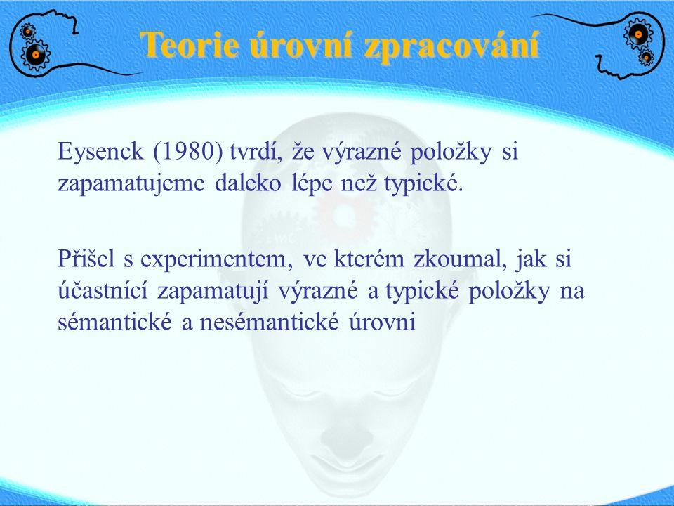 Teorie úrovní zpracování Eysenck (1980) tvrdí, že výrazné položky si zapamatujeme daleko lépe než typické. Přišel s experimentem, ve kterém zkoumal, j