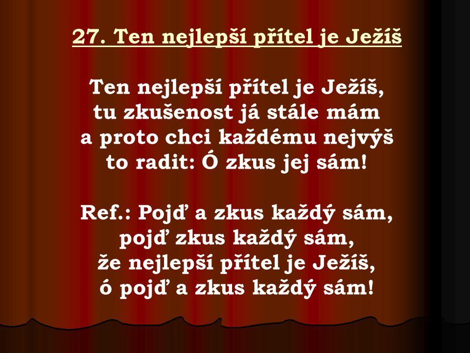 27. Ten nejlepší přítel je Ježíš Ten nejlepší přítel je Ježíš, tu zkušenost já stále mám a proto chci každému nejvýš to radit: Ó zkus jej sám! Ref.: P