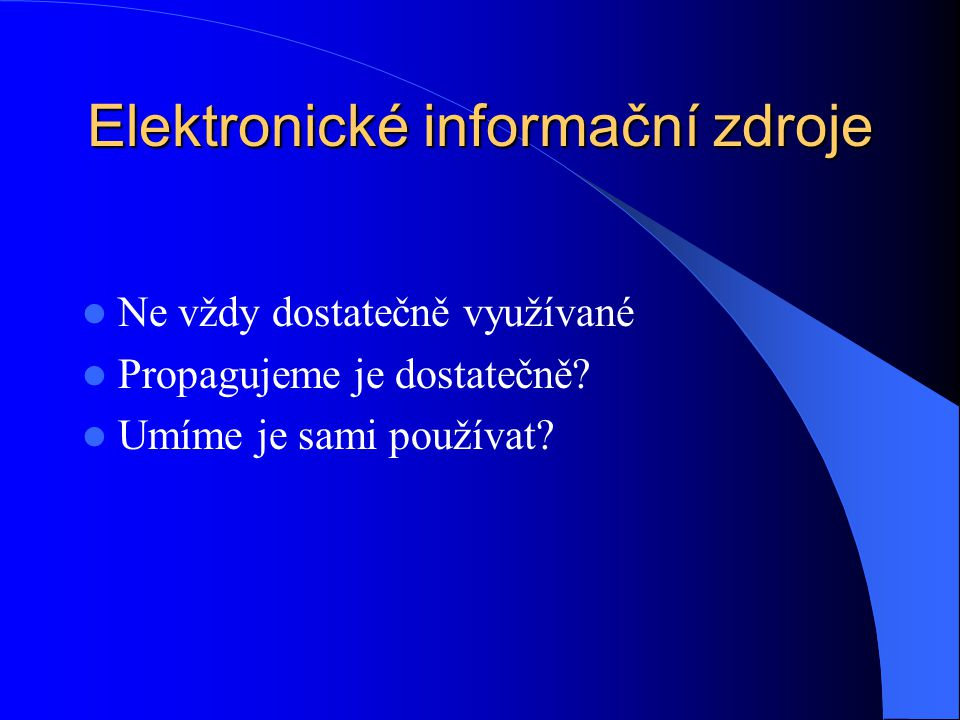 Elektronické informační zdroje Ne vždy dostatečně využívané Propagujeme je dostatečně? Umíme je sami používat?