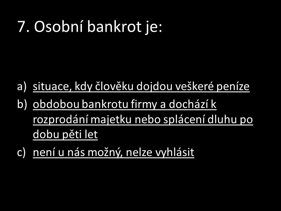 7. Osobní bankrot je: a)situace, kdy člověku dojdou veškeré penízesituace, kdy člověku dojdou veškeré peníze b)obdobou bankrotu firmy a dochází k rozp