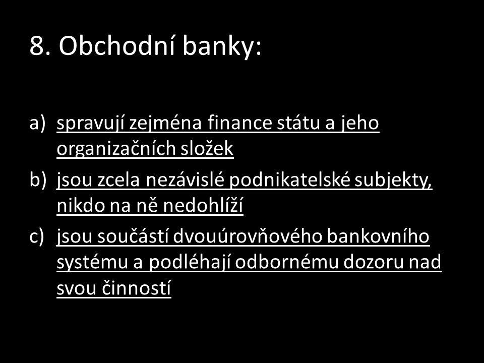 8. Obchodní banky: a)spravují zejména finance státu a jeho organizačních složekspravují zejména finance státu a jeho organizačních složek b)jsou zcela