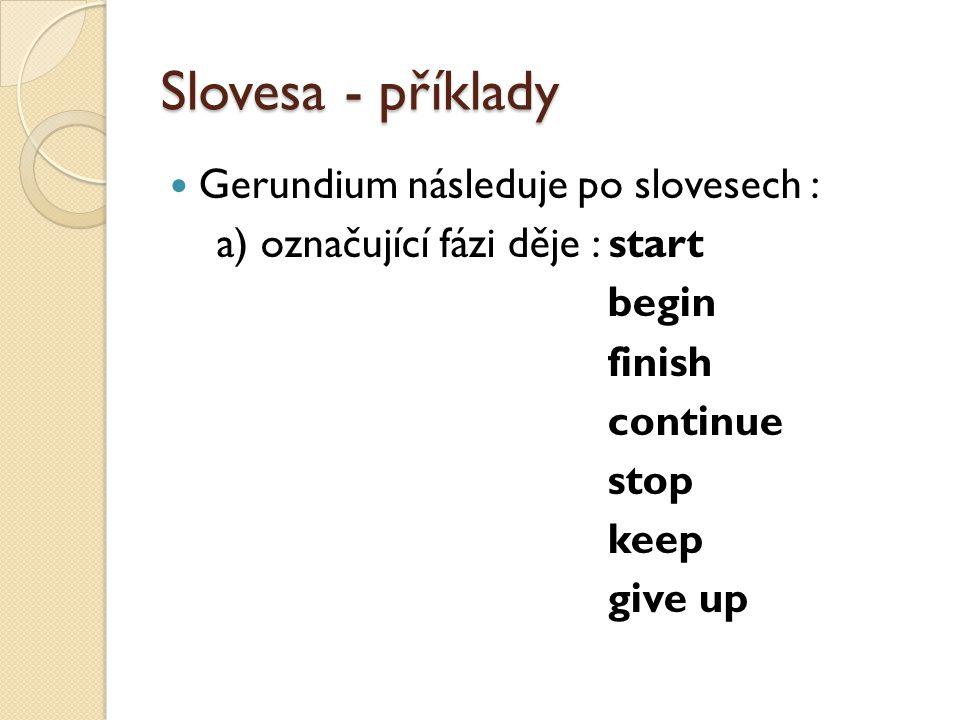 Slovesa - příklady Gerundium následuje po slovesech : a) označující fázi děje : start begin finish continue stop keep give up