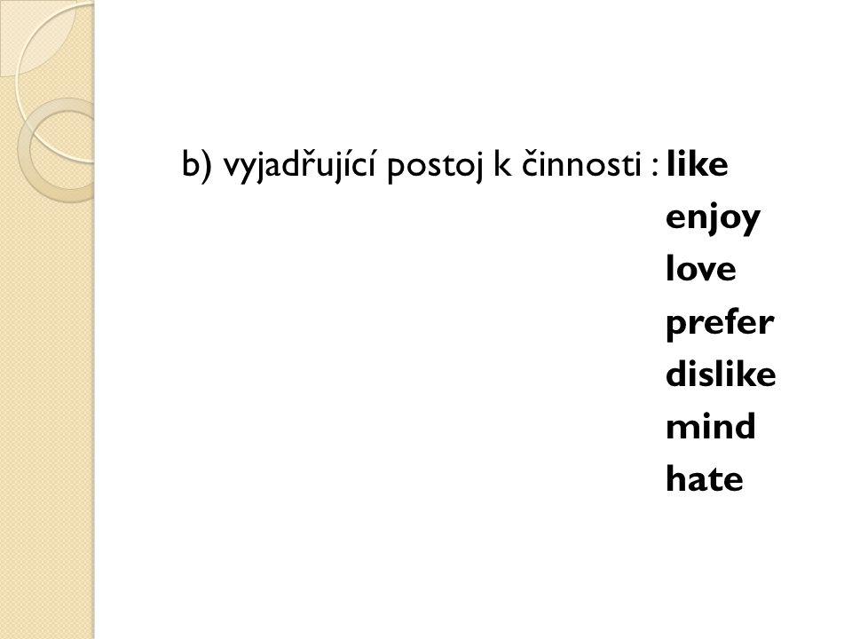 b) vyjadřující postoj k činnosti : like enjoy love prefer dislike mind hate