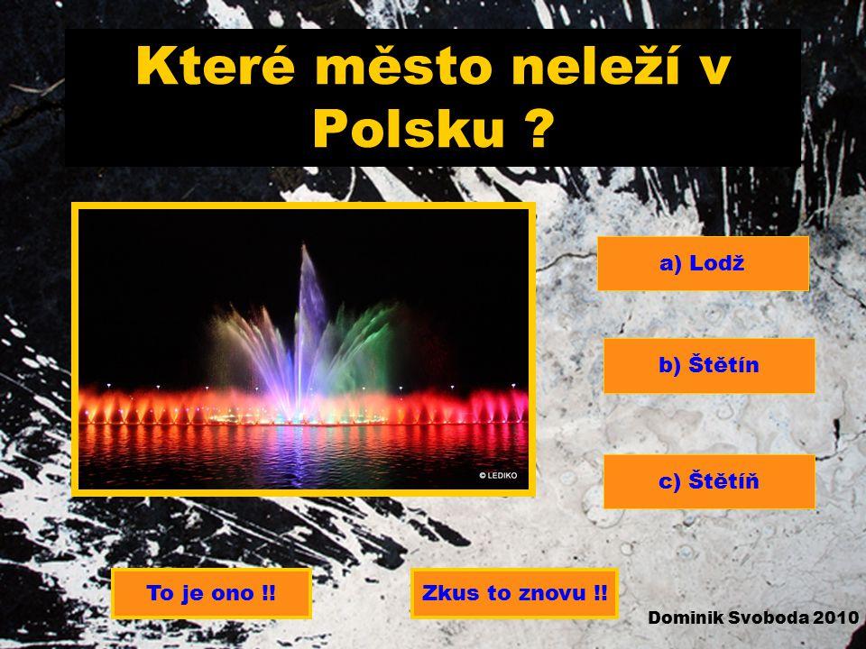 Které město neleží v Polsku .a) Lodž b) Štětín c) Štětíň To je ono !.