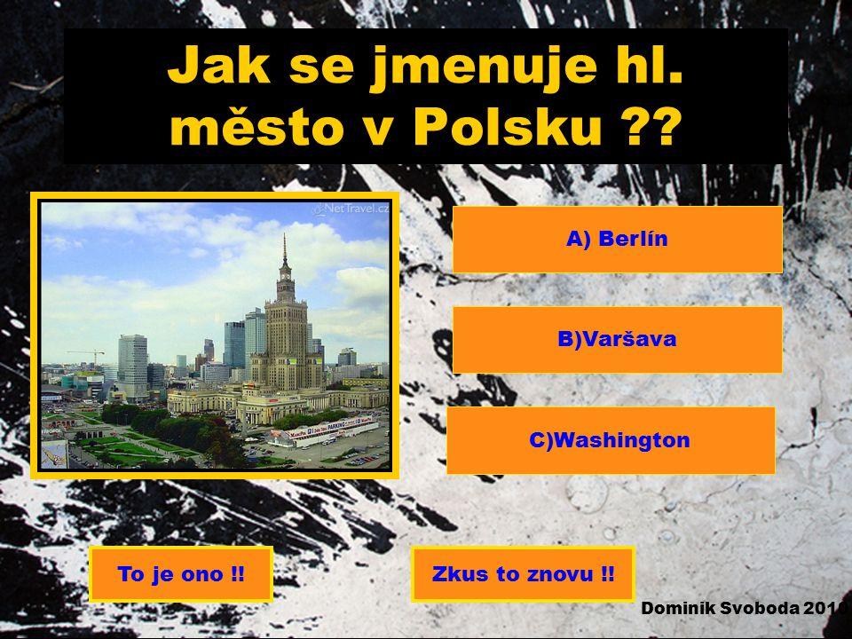 Jak se jmenuje hl.město v Polsku ?. A) Berlín B)Varšava C)Washington To je ono !!Zkus to znovu !.