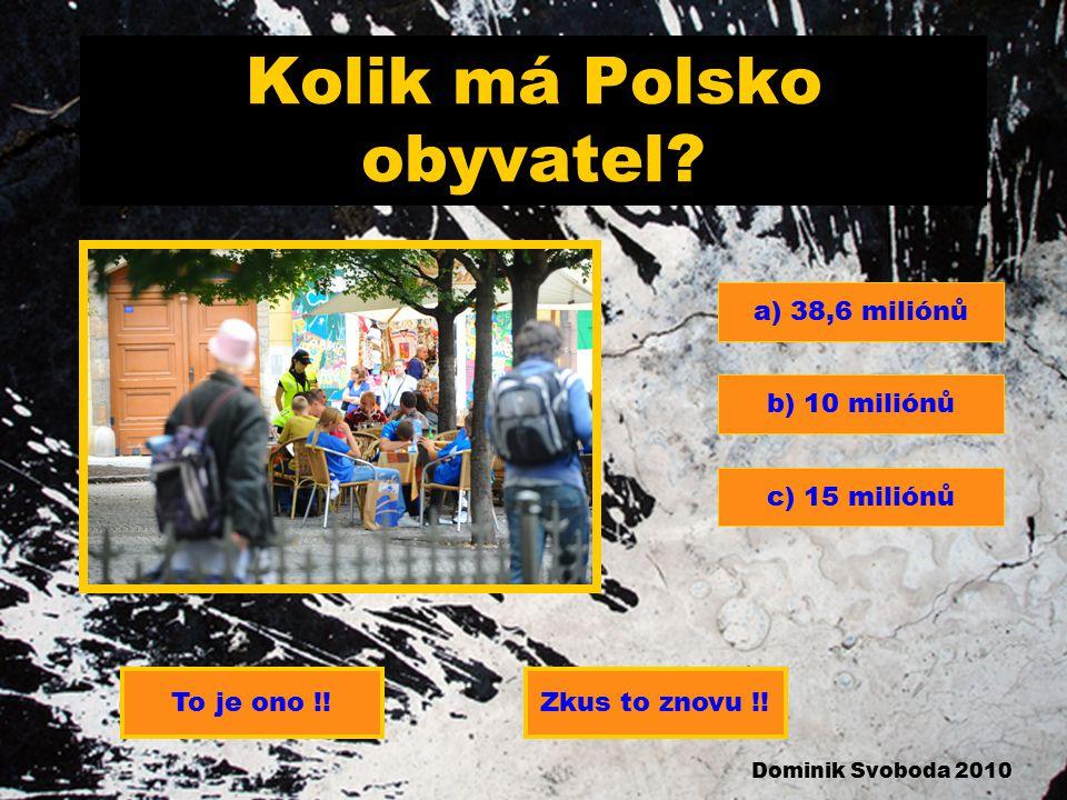 Kolik má Polsko obyvatel.a) 38,6 miliónů b) 10 miliónů c) 15 miliónů To je ono !!Zkus to znovu !.