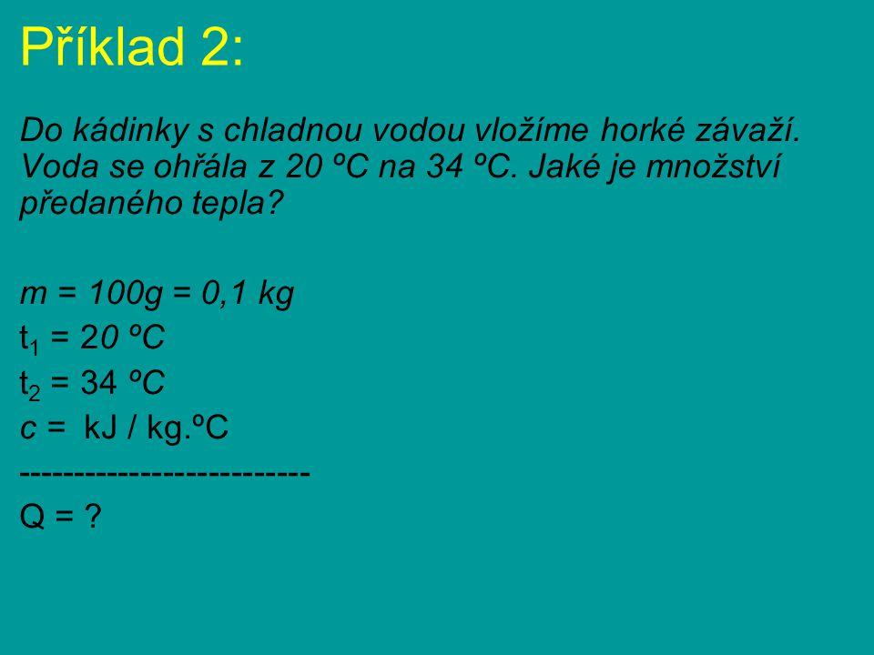 Příklad 2: Do kádinky s chladnou vodou vložíme horké závaží. Voda se ohřála z 20 ºC na 34 ºC. Jaké je množství předaného tepla? m = 100g = 0,1 kg t 1
