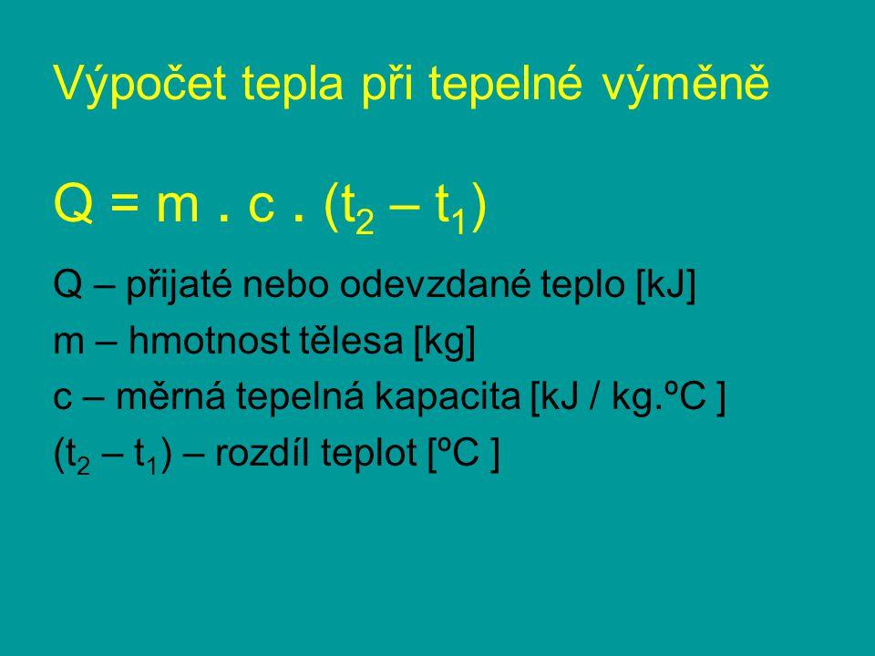 Výpočet tepla při tepelné výměně Q = m. c. (t 2 – t 1 ) Q – přijaté nebo odevzdané teplo [kJ] m – hmotnost tělesa [kg] c – měrná tepelná kapacita [kJ