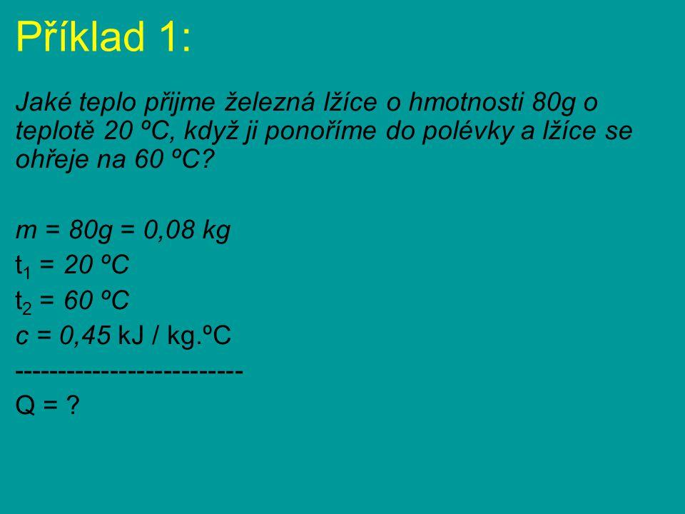 Příklad 1: Jaké teplo přijme železná lžíce o hmotnosti 80g o teplotě 20 ºC, když ji ponoříme do polévky a lžíce se ohřeje na 60 ºC? m = 80g = 0,08 kg