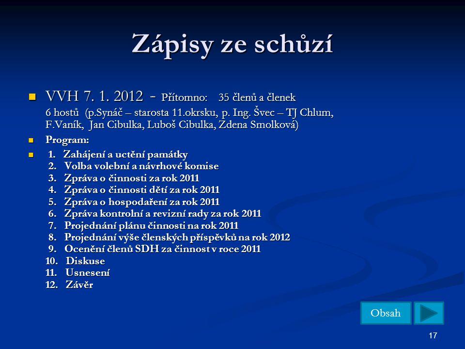 Obsah 17 Zápisy ze schůzí VVH 7. 1. 2012 - Přítomno: 35 členů a členek 6 hostů (p.Synáč – starosta 11.okrsku, p. Ing. Švec – TJ Chlum, F.Vaník, Jan Ci