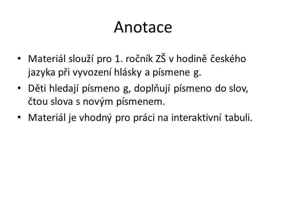 Anotace Materiál slouží pro 1. ročník ZŠ v hodině českého jazyka při vyvození hlásky a písmene g. Děti hledají písmeno g, doplňují písmeno do slov, čt