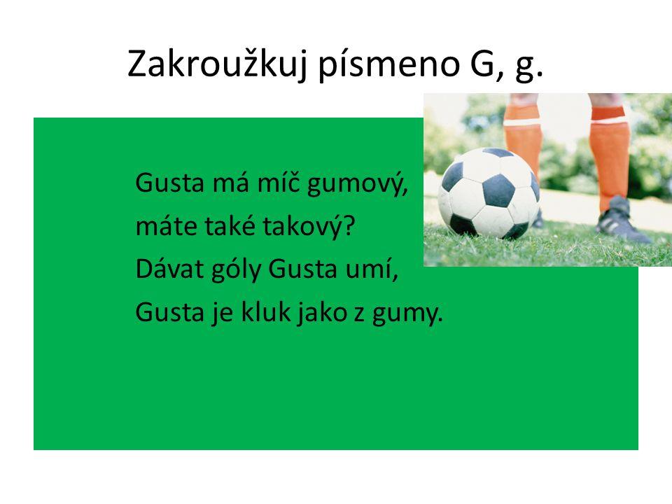 Zakroužkuj písmeno G, g. Gusta má míč gumový, máte také takový? Dávat góly Gusta umí, Gusta je kluk jako z gumy.