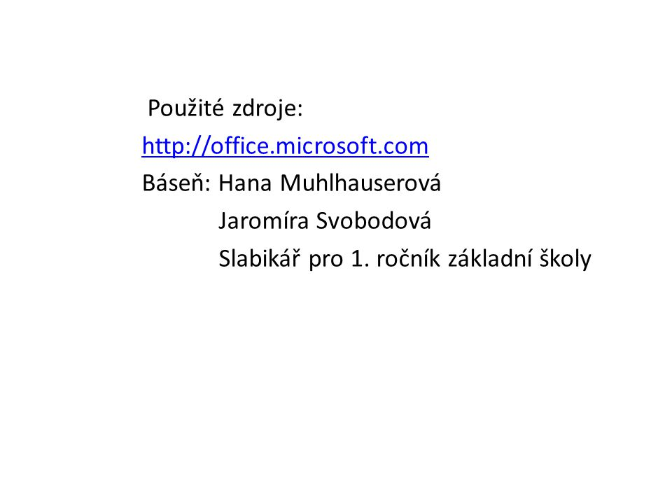 Použité zdroje: http://office.microsoft.com Báseň: Hana Muhlhauserová Jaromíra Svobodová Slabikář pro 1. ročník základní školy