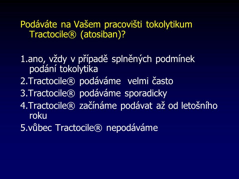 Podáváte na Vašem pracovišti tokolytikum Tractocile® (atosiban)? 1.ano, vždy v případě splněných podmínek podání tokolytika 2.Tractocile® podáváme vel