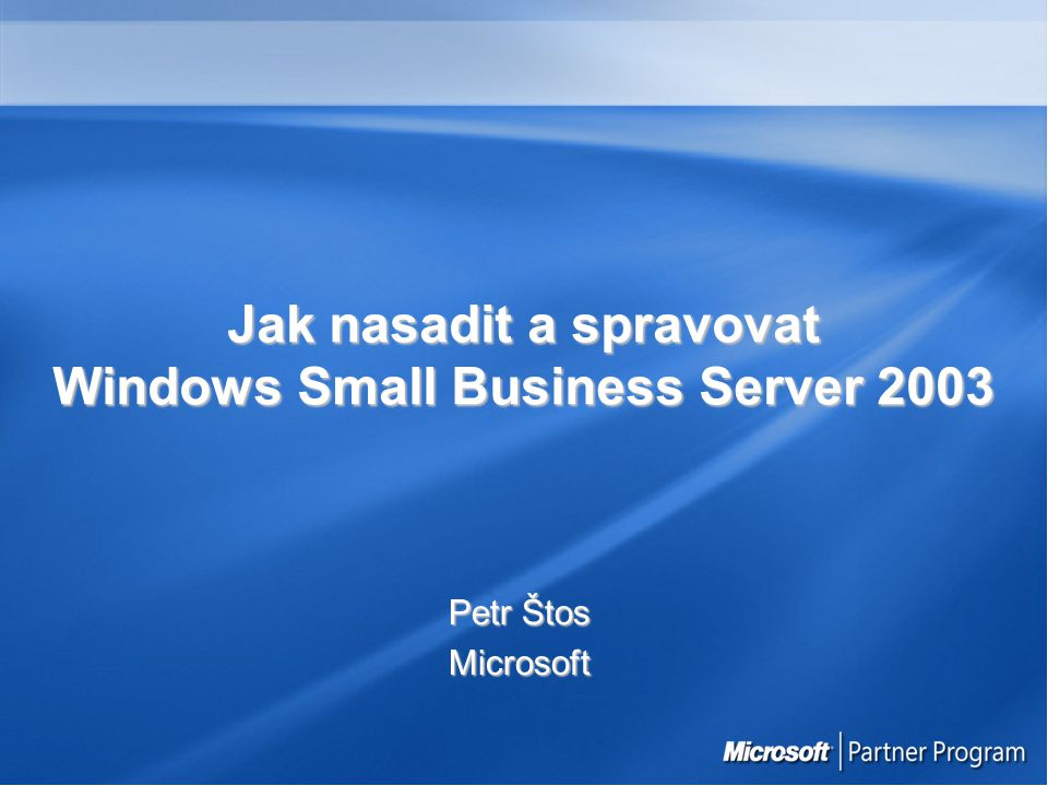 Jak nasadit a spravovat Windows Small Business Server 2003 Petr Štos Microsoft