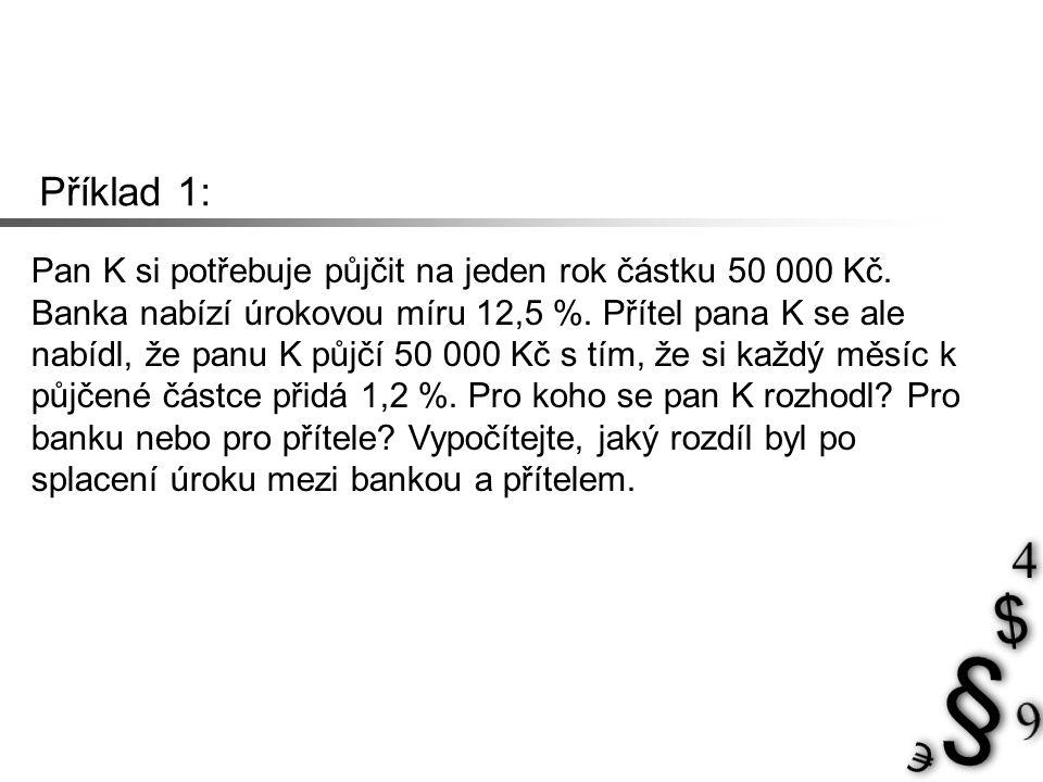 Příklad 1: Pan K si potřebuje půjčit na jeden rok částku 50 000 Kč. Banka nabízí úrokovou míru 12,5 %. Přítel pana K se ale nabídl, že panu K půjčí 50