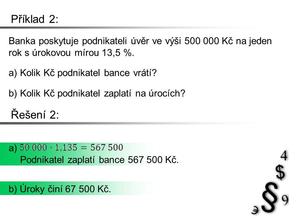 Příklad 2: Banka poskytuje podnikateli úvěr ve výši 500 000 Kč na jeden rok s úrokovou mírou 13,5 %. a) Kolik Kč podnikatel bance vrátí? b) Kolik Kč p