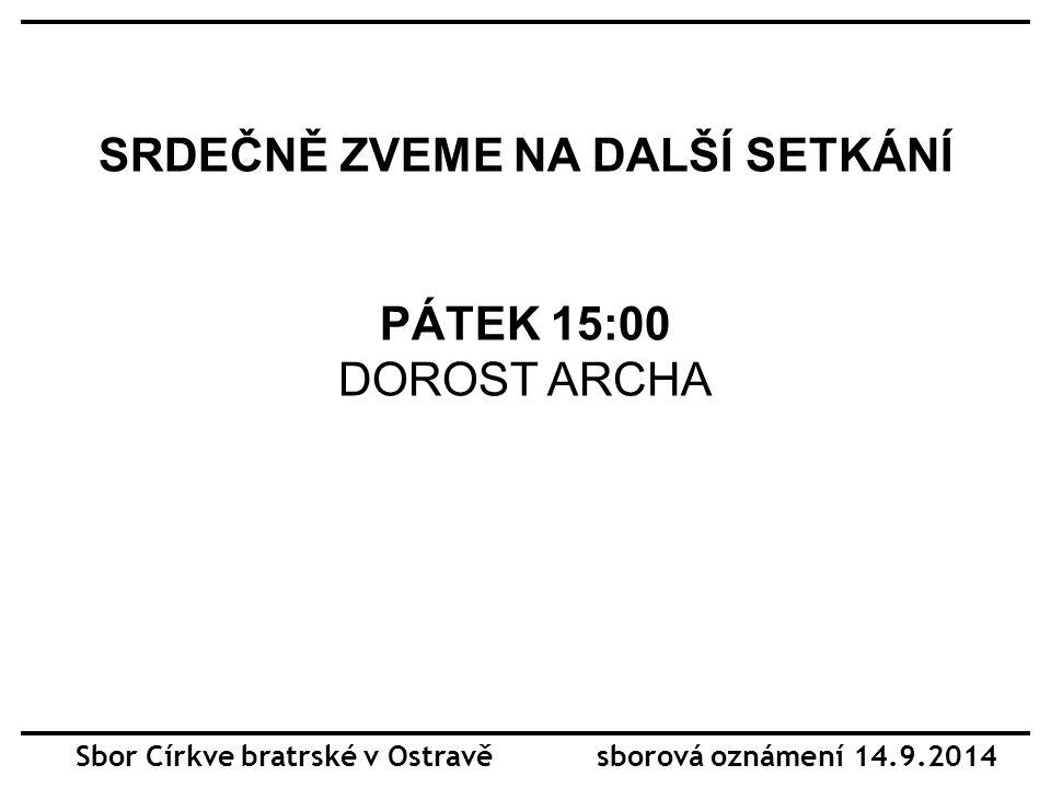 SRDEČNĚ ZVEME NA DALŠÍ SETKÁNÍ PÁTEK 15:00 DOROST ARCHA Sbor Církve bratrské v Ostravě sborová oznámení 14.9.2014