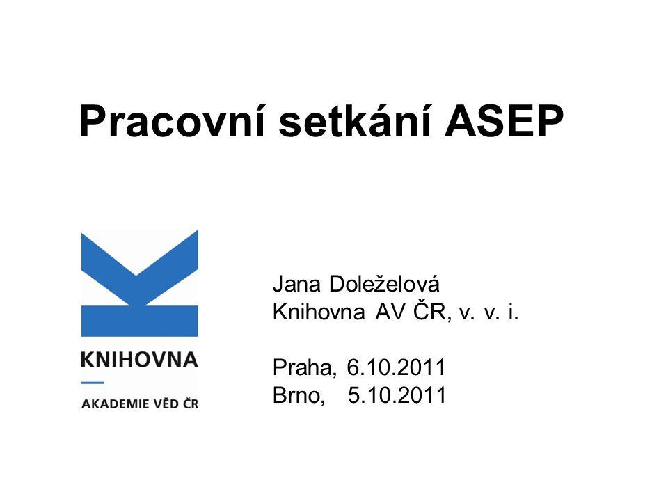 Pracovní setkání ASEP Jana Doleželová Knihovna AV ČR, v. v. i. Praha, 6.10.2011 Brno, 5.10.2011