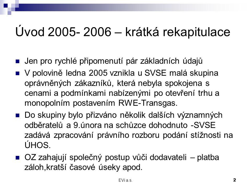 EVi a.s.2 Úvod 2005- 2006 – krátká rekapitulace Jen pro rychlé připomenutí pár základních údajů V polovině ledna 2005 vznikla u SVSE malá skupina oprávněných zákazníků, která nebyla spokojena s cenami a podmínkami nabízenými po otevření trhu a monopolním postavením RWE-Transgas.