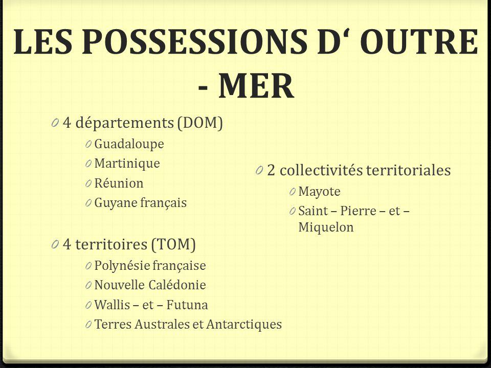 LES POSSESSIONS D' OUTRE - MER 0 4 départements (DOM) 0 Guadaloupe 0 Martinique 0 Réunion 0 Guyane français 0 4 territoires (TOM) 0 Polynésie français