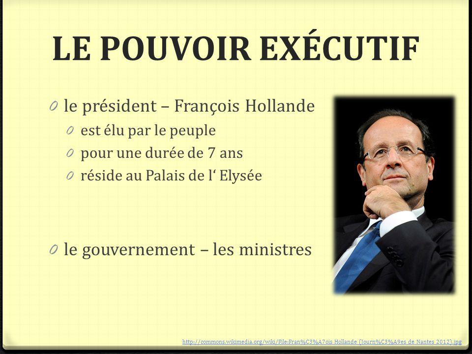 LE POUVOIR EXÉCUTIF 0 le président – François Hollande 0 est élu par le peuple 0 pour une durée de 7 ans 0 réside au Palais de l' Elysée 0 le gouverne