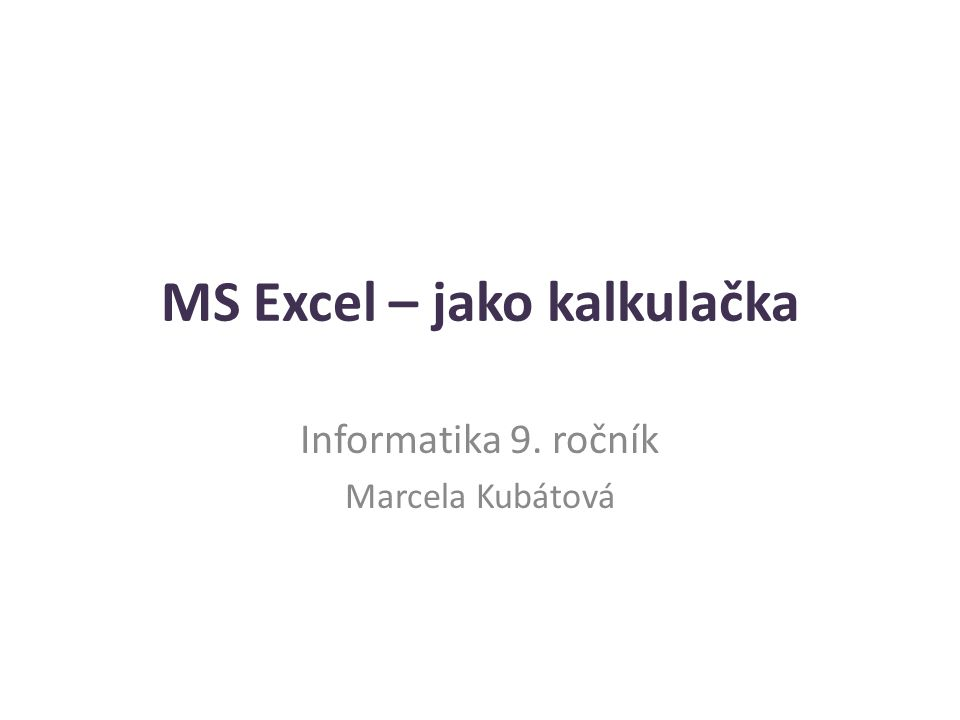 MS Excel – jako kalkulačka Informatika 9. ročník Marcela Kubátová