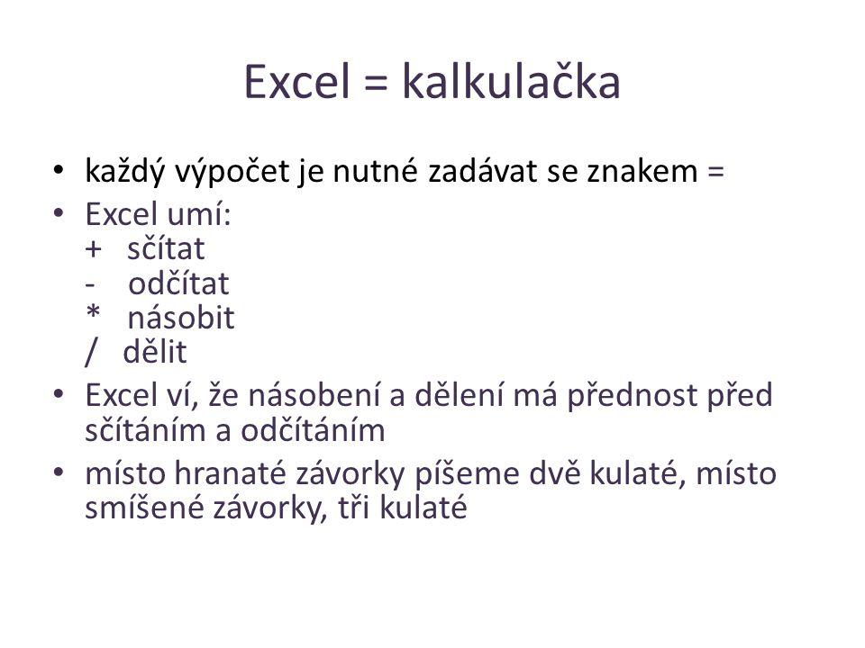 Excel = kalkulačka každý výpočet je nutné zadávat se znakem = Excel umí: + sčítat - odčítat * násobit / dělit Excel ví, že násobení a dělení má přednost před sčítáním a odčítáním místo hranaté závorky píšeme dvě kulaté, místo smíšené závorky, tři kulaté