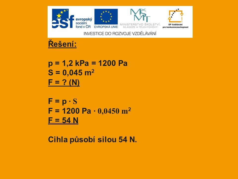 Řešení: p = 1,2 kPa = 1200 Pa S = 0,045 m 2 F = ? (N) F = p · S F = 1200 Pa · 0,0450 m 2 F = 54 N Cihla působí silou 54 N.