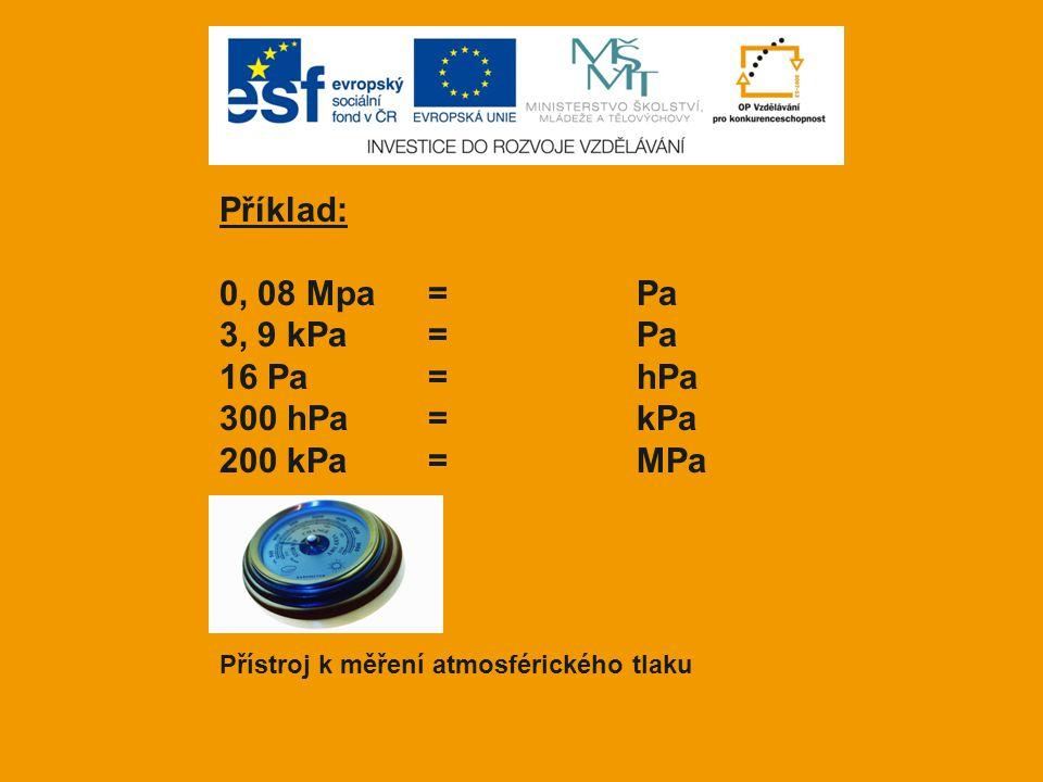 Příklad: 0, 08 Mpa= Pa 3, 9 kPa=Pa 16 Pa= hPa 300 hPa=kPa 200 kPa=MPa Přístroj k měření atmosférického tlaku