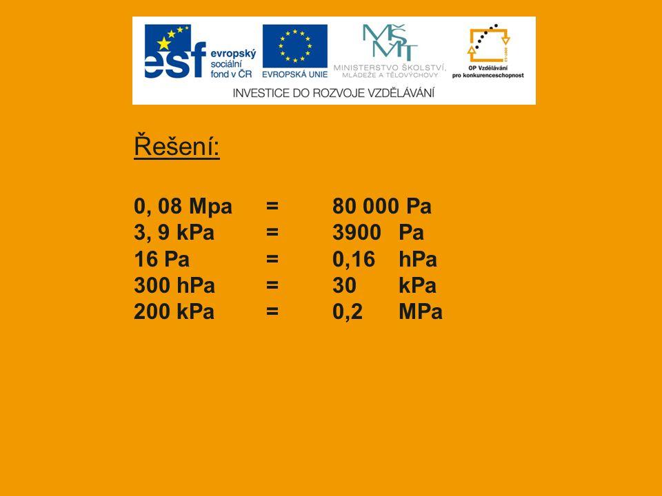 Řešení: 0, 08 Mpa=80 000 Pa 3, 9 kPa=3900Pa 16 Pa=0,16hPa 300 hPa=30kPa 200 kPa= 0,2 MPa