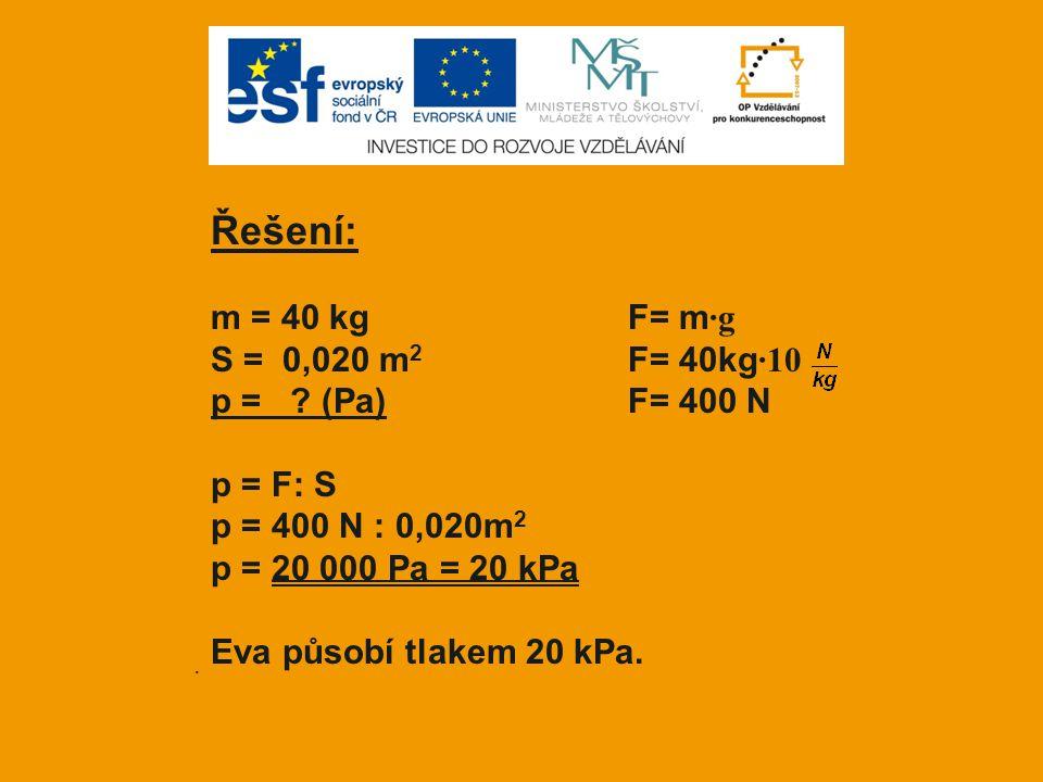 . Řešení: m = 40 kgF= m ·g S = 0,020 m 2 F= 40kg ·10 p = ? (Pa)F= 400 N p = F: S p = 400 N : 0,020m 2 p = 20 000 Pa = 20 kPa Eva působí tlakem 20 kPa.