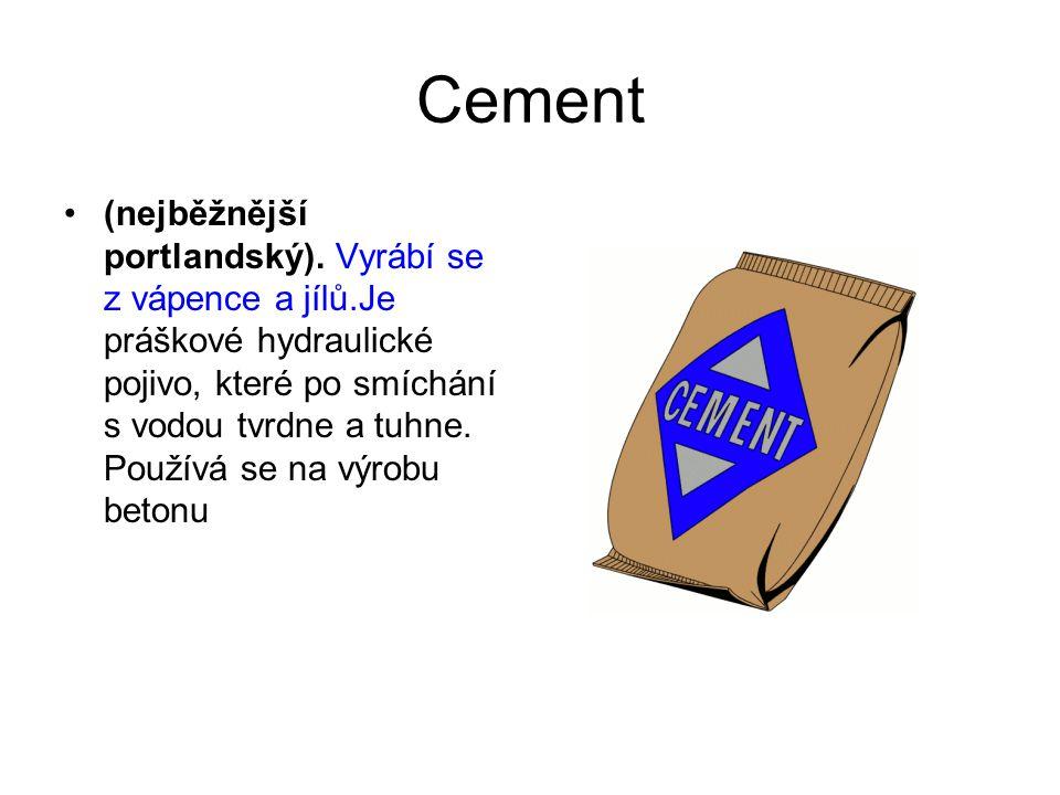 Cement (nejběžnější portlandský). Vyrábí se z vápence a jílů.Je práškové hydraulické pojivo, které po smíchání s vodou tvrdne a tuhne. Používá se na v