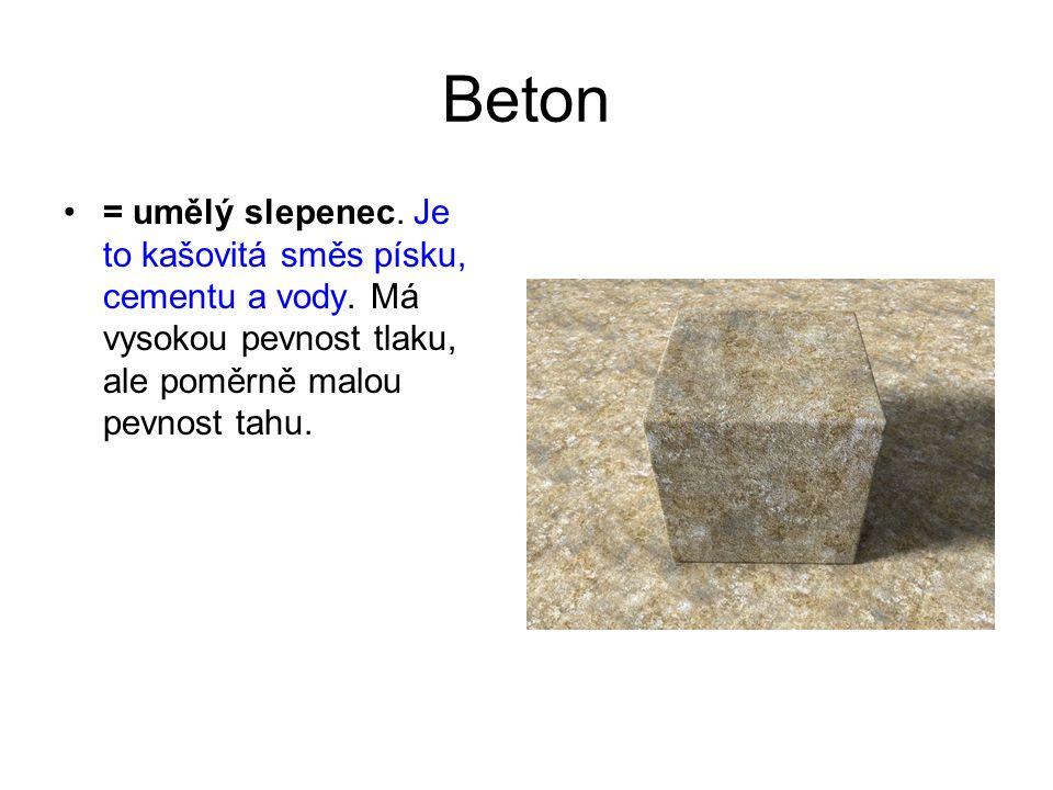 Beton = umělý slepenec. Je to kašovitá směs písku, cementu a vody. Má vysokou pevnost tlaku, ale poměrně malou pevnost tahu.