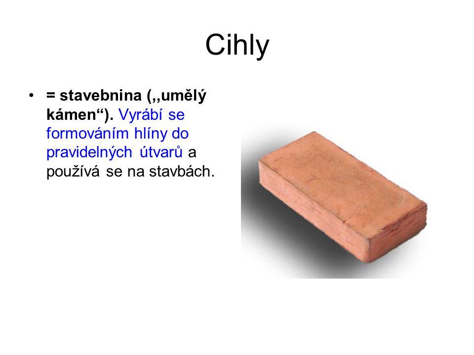 """Cihly = stavebnina (,,umělý kámen""""). Vyrábí se formováním hlíny do pravidelných útvarů a používá se na stavbách."""