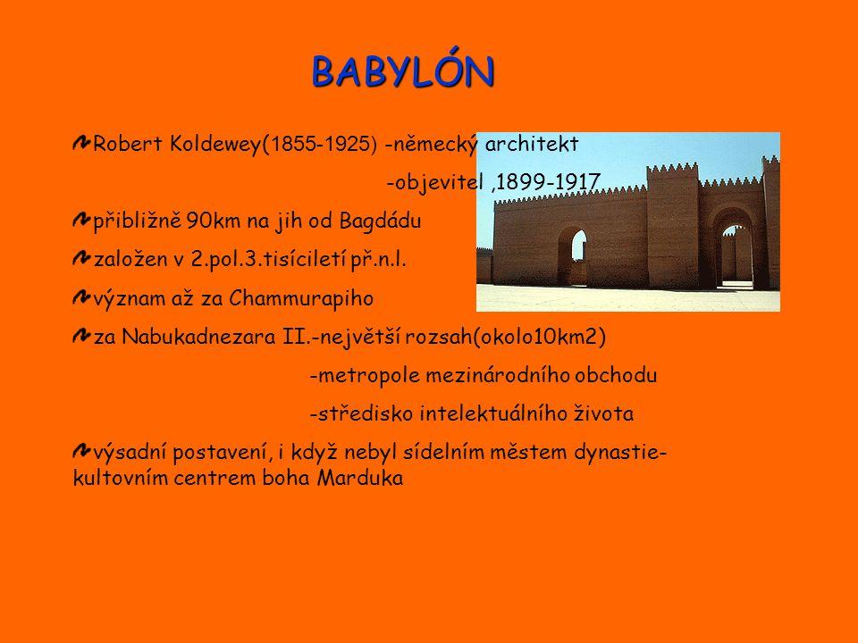 BABYLÓN Robert Koldewey( 1855-1925) -německý architekt -objevitel,1899-1917 přibližně 90km na jih od Bagdádu založen v 2.pol.3.tisíciletí př.n.l. význ
