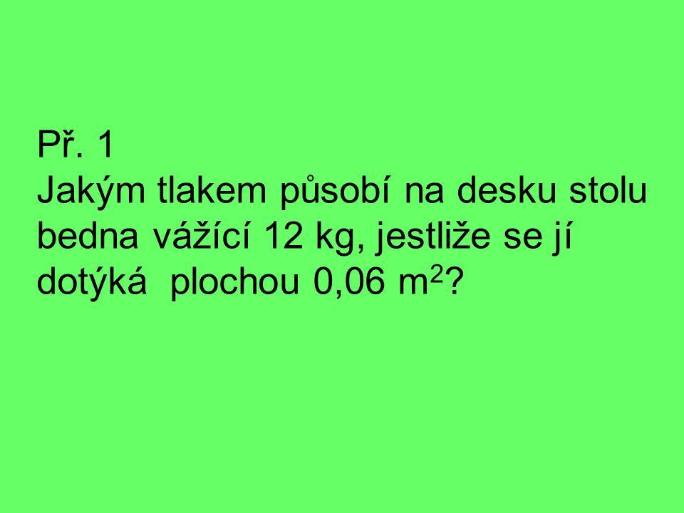 Př. 1 Jakým tlakem působí na desku stolu bedna vážící 12 kg, jestliže se jí dotýká plochou 0,06 m 2 ?