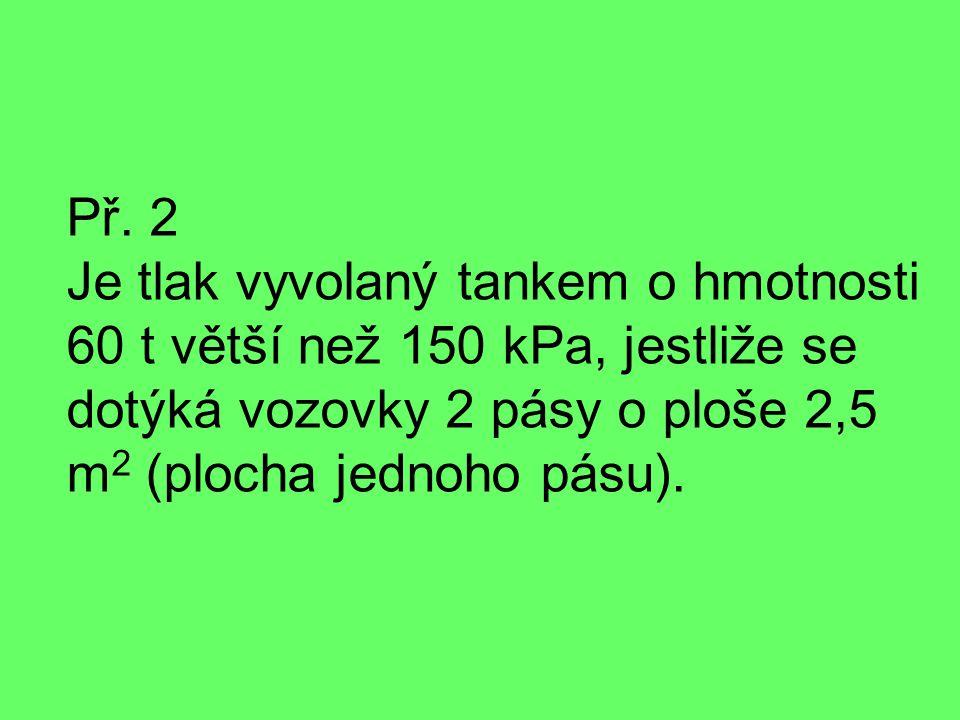 Př. 2 Je tlak vyvolaný tankem o hmotnosti 60 t větší než 150 kPa, jestliže se dotýká vozovky 2 pásy o ploše 2,5 m 2 (plocha jednoho pásu).