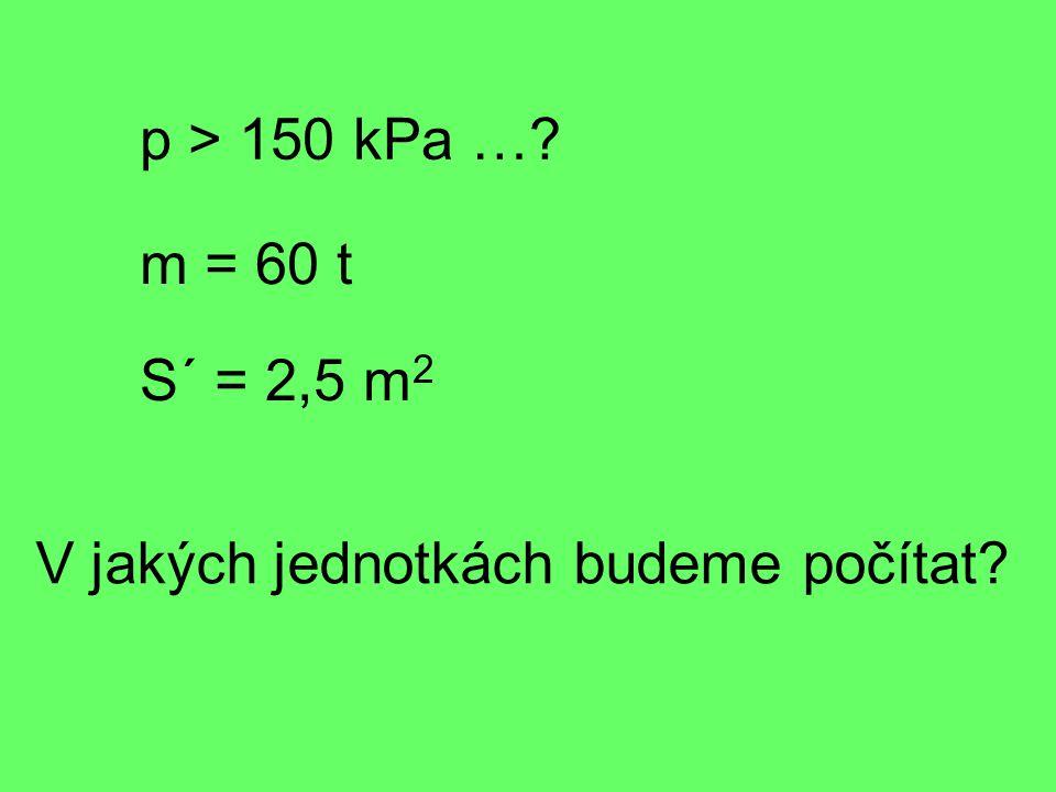 p > 150 kPa … m = 60 t S´ = 2,5 m 2 V jakých jednotkách budeme počítat