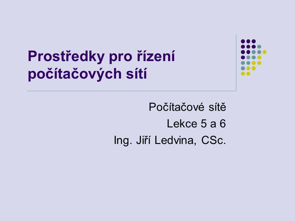 Prostředky pro řízení počítačových sítí Počítačové sítě Lekce 5 a 6 Ing. Jiří Ledvina, CSc.