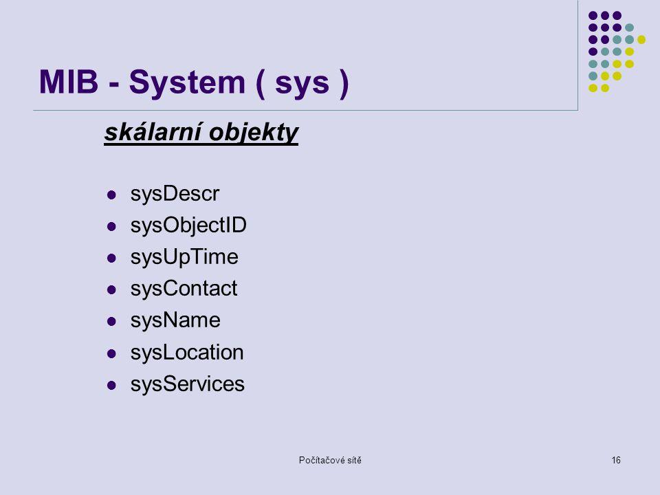 Počítačové sítě16 MIB - System ( sys ) sysDescr sysObjectID sysUpTime sysContact sysName sysLocation sysServices skálarní objekty