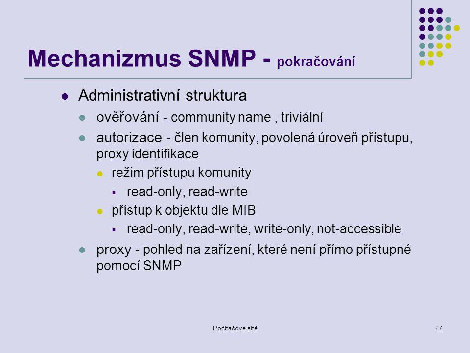 Počítačové sítě27 Mechanizmus SNMP - pokračování Administrativní struktura ověřování - community name, triviální autorizace - člen komunity, povolená úroveň přístupu, proxy identifikace režim přístupu komunity  read-only, read-write přístup k objektu dle MIB  read-only, read-write, write-only, not-accessible proxy - pohled na zařízení, které není přímo přístupné pomocí SNMP