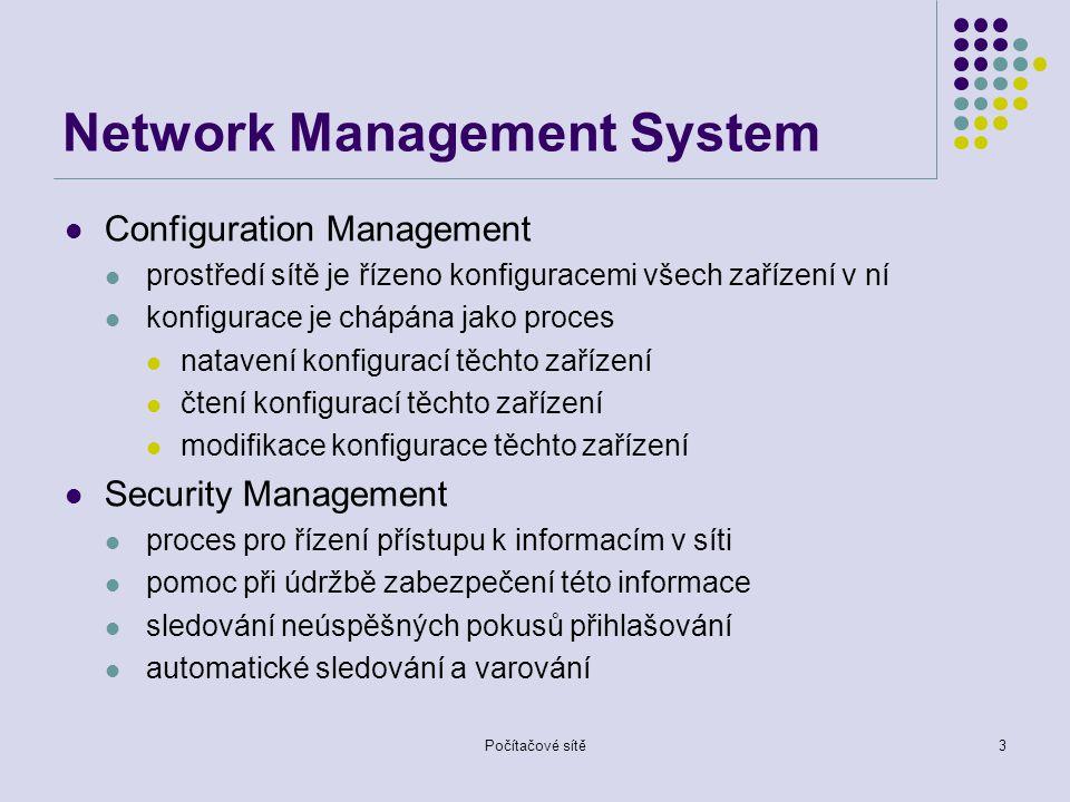 Počítačové sítě3 Network Management System Configuration Management prostředí sítě je řízeno konfiguracemi všech zařízení v ní konfigurace je chápána jako proces natavení konfigurací těchto zařízení čtení konfigurací těchto zařízení modifikace konfigurace těchto zařízení Security Management proces pro řízení přístupu k informacím v síti pomoc při údržbě zabezpečení této informace sledování neúspěšných pokusů přihlašování automatické sledování a varování
