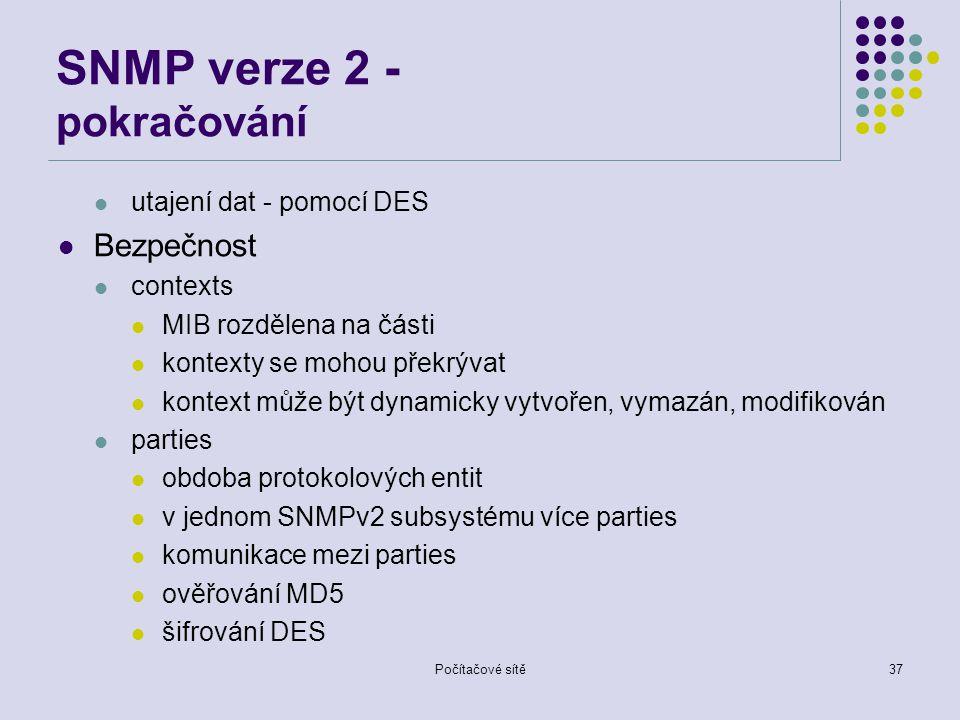 Počítačové sítě37 SNMP verze 2 - pokračování utajení dat - pomocí DES Bezpečnost contexts MIB rozdělena na části kontexty se mohou překrývat kontext může být dynamicky vytvořen, vymazán, modifikován parties obdoba protokolových entit v jednom SNMPv2 subsystému více parties komunikace mezi parties ověřování MD5 šifrování DES