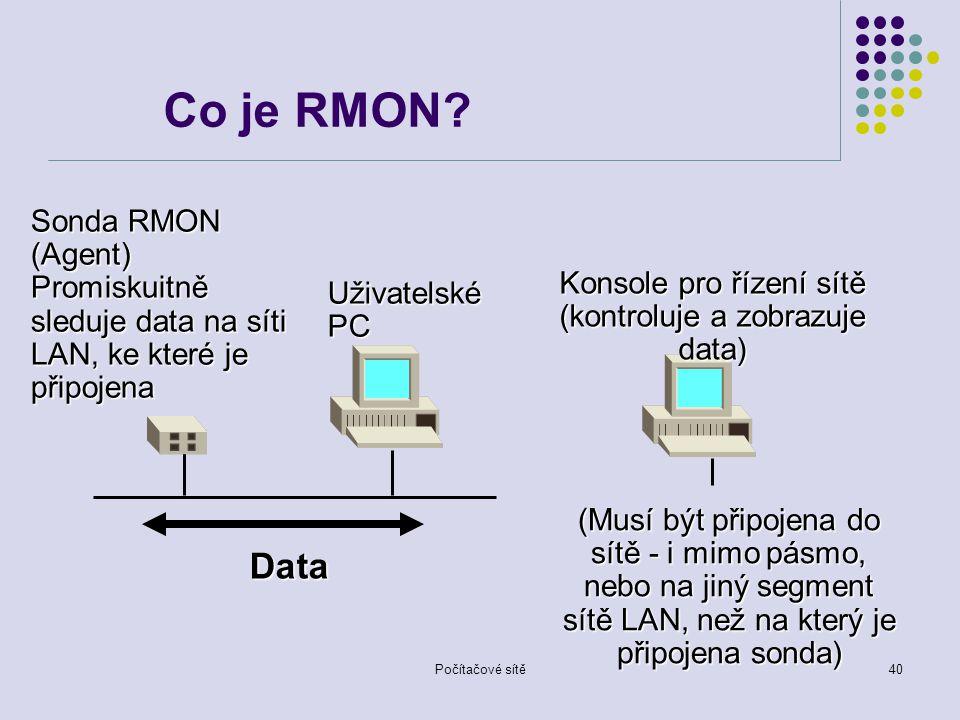 Počítačové sítě40 Data Konsole pro řízení sítě (kontroluje a zobrazuje data) (Musí být připojena do sítě - i mimo pásmo, nebo na jiný segment sítě LAN, než na který je připojena sonda) Sonda RMON (Agent) Promiskuitně sleduje data na síti LAN, ke které je připojena Uživatelské PC Co je RMON?