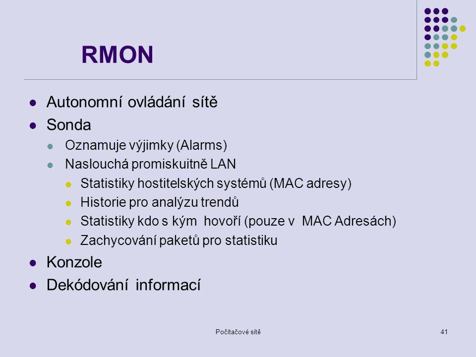 Počítačové sítě41 RMON Autonomní ovládání sítě Sonda Oznamuje výjimky (Alarms) Naslouchá promiskuitně LAN Statistiky hostitelských systémů (MAC adresy) Historie pro analýzu trendů Statistiky kdo s kým hovoří (pouze v MAC Adresách) Zachycování paketů pro statistiku Konzole Dekódování informací