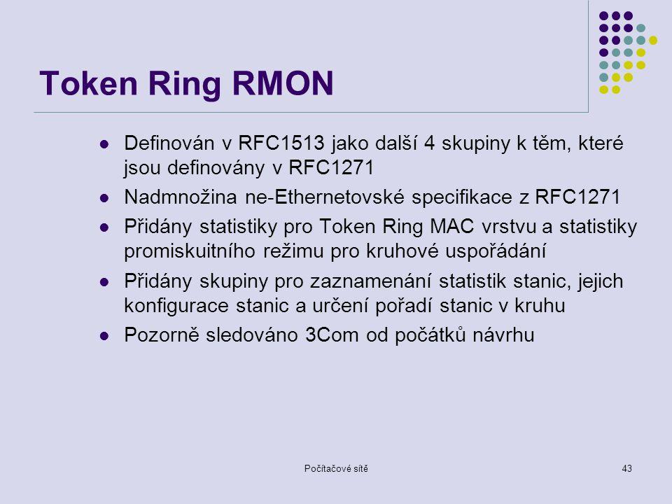 Počítačové sítě43 Token Ring RMON Definován v RFC1513 jako další 4 skupiny k těm, které jsou definovány v RFC1271 Nadmnožina ne-Ethernetovské specifikace z RFC1271 Přidány statistiky pro Token Ring MAC vrstvu a statistiky promiskuitního režimu pro kruhové uspořádání Přidány skupiny pro zaznamenání statistik stanic, jejich konfigurace stanic a určení pořadí stanic v kruhu Pozorně sledováno 3Com od počátků návrhu