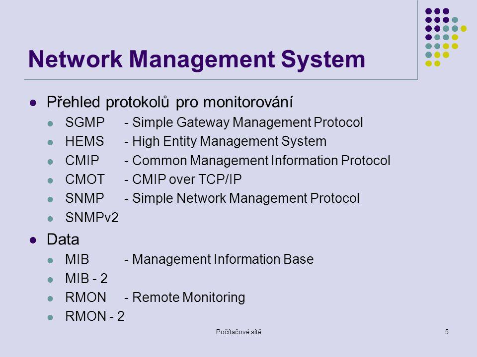 Počítačové sítě5 Network Management System Přehled protokolů pro monitorování SGMP- Simple Gateway Management Protocol HEMS- High Entity Management System CMIP- Common Management Information Protocol CMOT- CMIP over TCP/IP SNMP- Simple Network Management Protocol SNMPv2 Data MIB- Management Information Base MIB - 2 RMON- Remote Monitoring RMON - 2