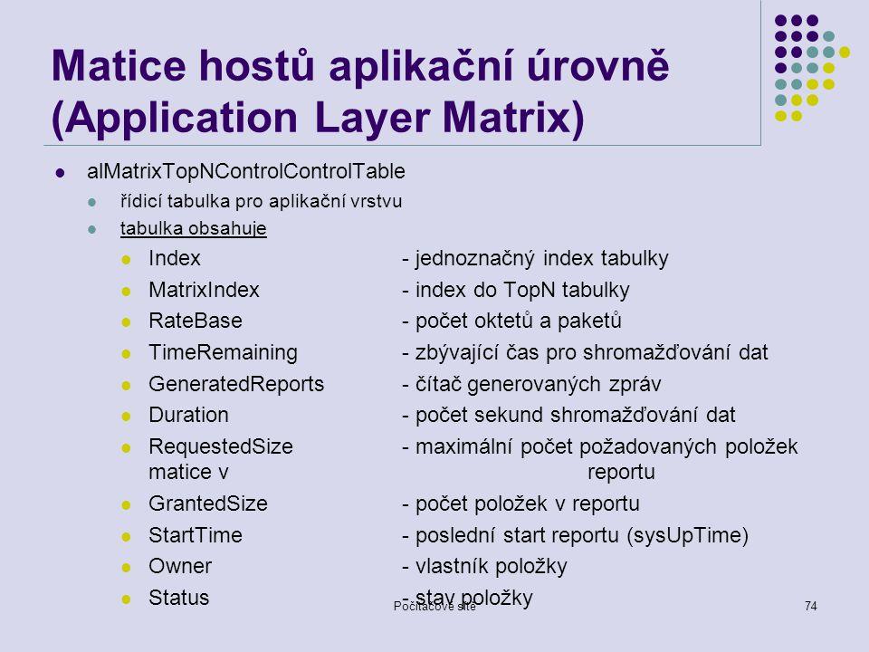 Počítačové sítě74 Matice hostů aplikační úrovně (Application Layer Matrix) alMatrixTopNControlControlTable řídicí tabulka pro aplikační vrstvu tabulka obsahuje Index- jednoznačný index tabulky MatrixIndex- index do TopN tabulky RateBase- počet oktetů a paketů TimeRemaining- zbývající čas pro shromažďování dat GeneratedReports- čítač generovaných zpráv Duration- počet sekund shromažďování dat RequestedSize- maximální počet požadovaných položek matice v reportu GrantedSize- počet položek v reportu StartTime- poslední start reportu (sysUpTime) Owner- vlastník položky Status- stav položky